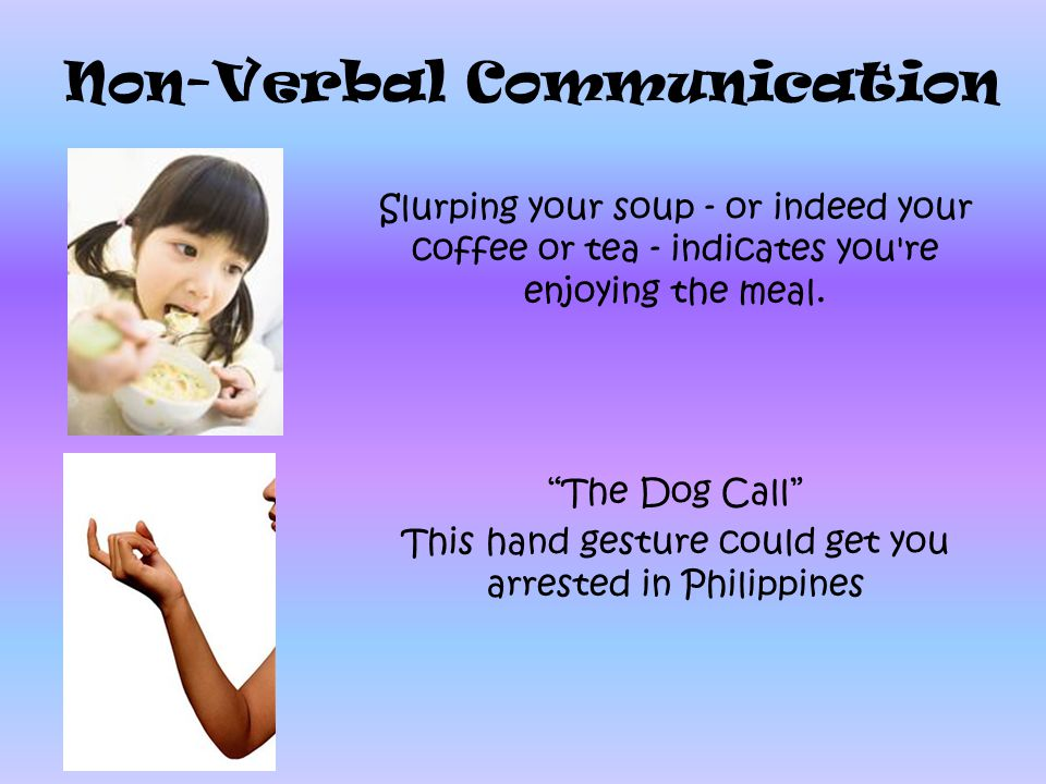 Non-Verbal Communication Slurping your soup - or indeed your coffee or tea - indicates you're enjoying the meal. The Dog Call This hand gesture could