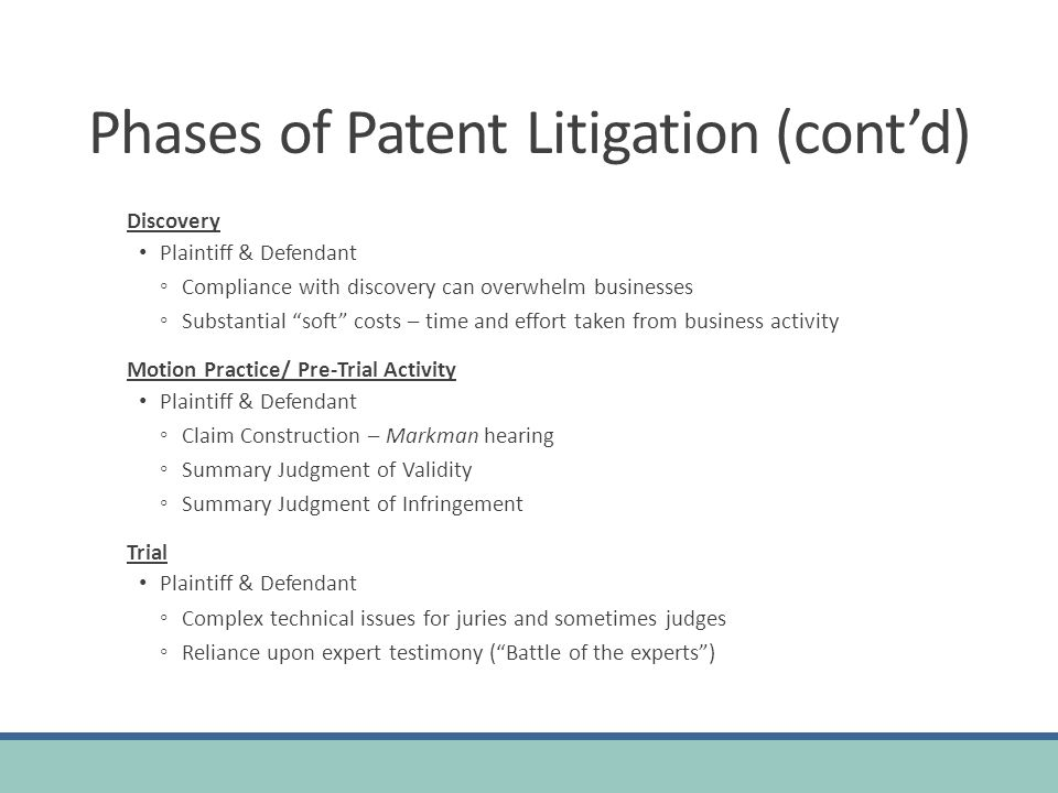 Phases of Patent Litigation (contd) Discovery Plaintiff & Defendant Compliance with discovery can overwhelm businesses Substantial soft costs – time and effort taken from business activity Motion Practice/ Pre-Trial Activity Plaintiff & Defendant Claim Construction – Markman hearing Summary Judgment of Validity Summary Judgment of Infringement Trial Plaintiff & Defendant Complex technical issues for juries and sometimes judges Reliance upon expert testimony (Battle of the experts)