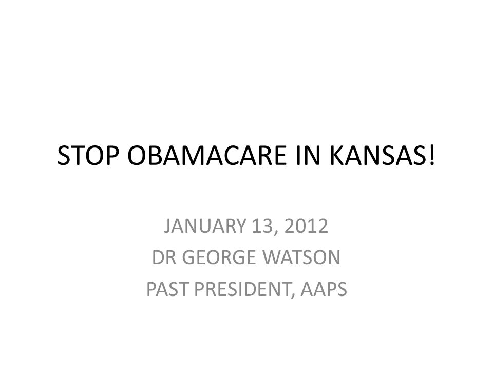 STOP OBAMACARE IN KANSAS! JANUARY 13, 2012 DR GEORGE WATSON PAST PRESIDENT, AAPS