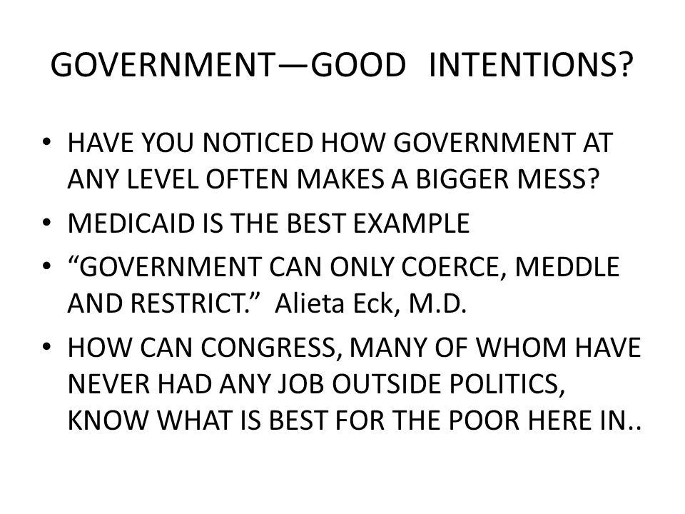 GOVERNMENTGOOD INTENTIONS. HAVE YOU NOTICED HOW GOVERNMENT AT ANY LEVEL OFTEN MAKES A BIGGER MESS.