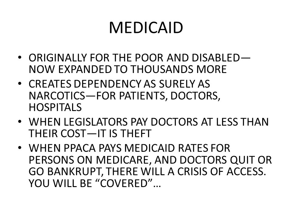 MEDICAID ORIGINALLY FOR THE POOR AND DISABLED NOW EXPANDED TO THOUSANDS MORE CREATES DEPENDENCY AS SURELY AS NARCOTICSFOR PATIENTS, DOCTORS, HOSPITALS WHEN LEGISLATORS PAY DOCTORS AT LESS THAN THEIR COSTIT IS THEFT WHEN PPACA PAYS MEDICAID RATES FOR PERSONS ON MEDICARE, AND DOCTORS QUIT OR GO BANKRUPT, THERE WILL A CRISIS OF ACCESS.