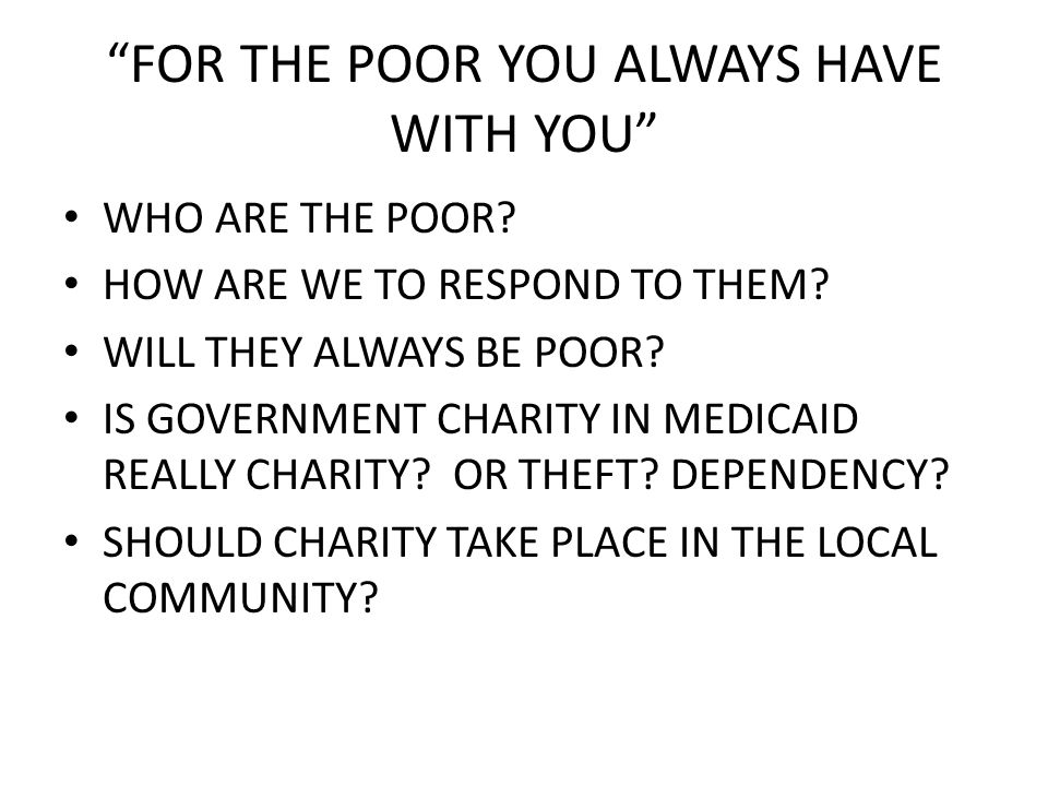 FOR THE POOR YOU ALWAYS HAVE WITH YOU WHO ARE THE POOR.