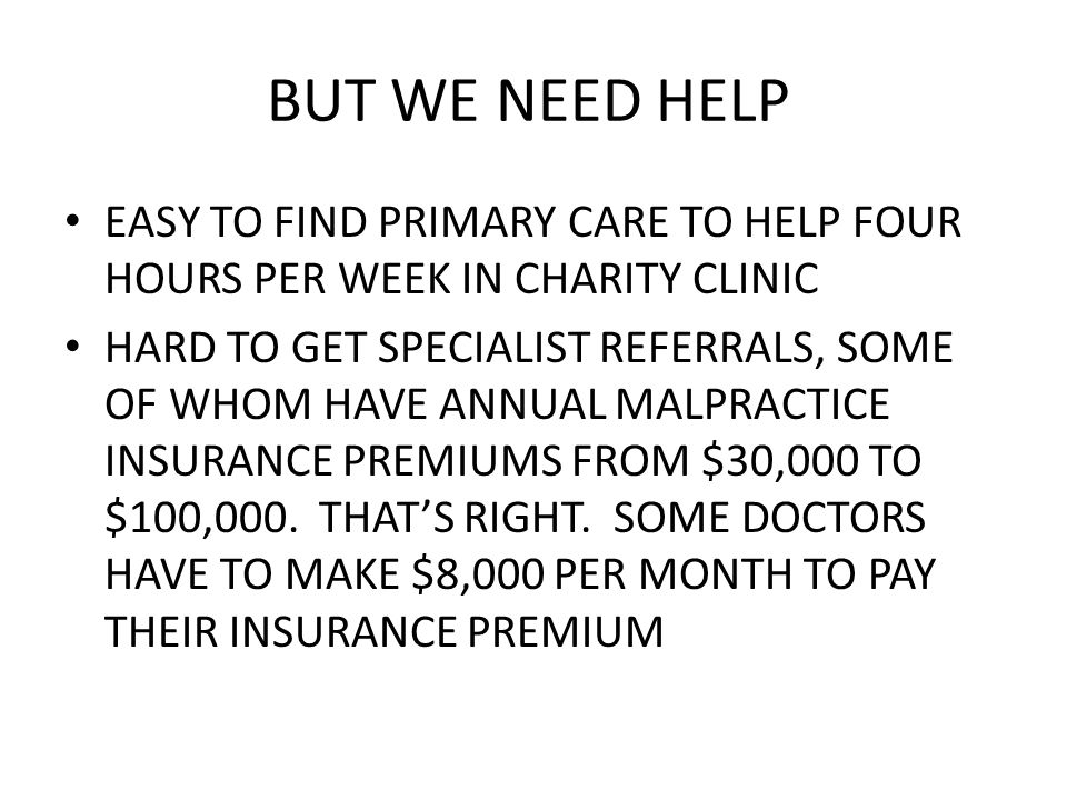 BUT WE NEED HELP EASY TO FIND PRIMARY CARE TO HELP FOUR HOURS PER WEEK IN CHARITY CLINIC HARD TO GET SPECIALIST REFERRALS, SOME OF WHOM HAVE ANNUAL MALPRACTICE INSURANCE PREMIUMS FROM $30,000 TO $100,000.