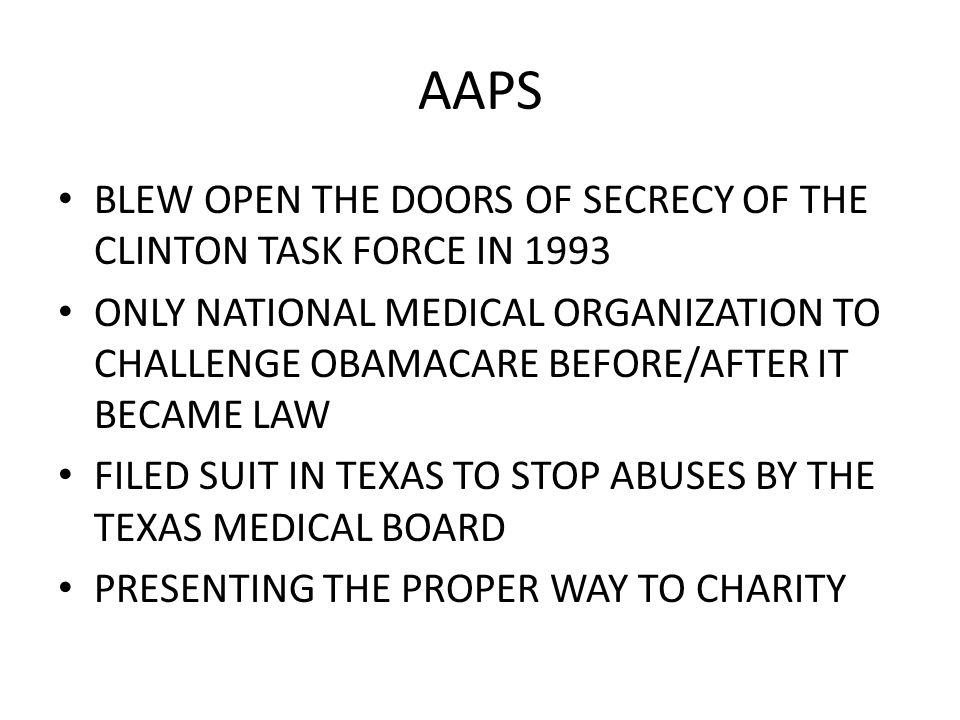 AAPS BLEW OPEN THE DOORS OF SECRECY OF THE CLINTON TASK FORCE IN 1993 ONLY NATIONAL MEDICAL ORGANIZATION TO CHALLENGE OBAMACARE BEFORE/AFTER IT BECAME LAW FILED SUIT IN TEXAS TO STOP ABUSES BY THE TEXAS MEDICAL BOARD PRESENTING THE PROPER WAY TO CHARITY
