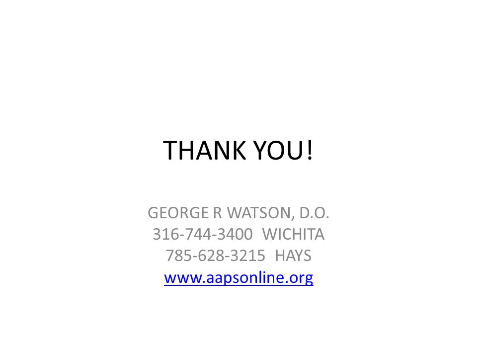 THANK YOU! GEORGE R WATSON, D.O. 316-744-3400 WICHITA 785-628-3215 HAYS www.aapsonline.org