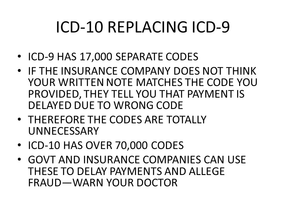 ICD-10 REPLACING ICD-9 ICD-9 HAS 17,000 SEPARATE CODES IF THE INSURANCE COMPANY DOES NOT THINK YOUR WRITTEN NOTE MATCHES THE CODE YOU PROVIDED, THEY TELL YOU THAT PAYMENT IS DELAYED DUE TO WRONG CODE THEREFORE THE CODES ARE TOTALLY UNNECESSARY ICD-10 HAS OVER 70,000 CODES GOVT AND INSURANCE COMPANIES CAN USE THESE TO DELAY PAYMENTS AND ALLEGE FRAUDWARN YOUR DOCTOR