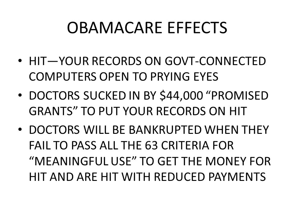 OBAMACARE EFFECTS HITYOUR RECORDS ON GOVT-CONNECTED COMPUTERS OPEN TO PRYING EYES DOCTORS SUCKED IN BY $44,000 PROMISED GRANTS TO PUT YOUR RECORDS ON HIT DOCTORS WILL BE BANKRUPTED WHEN THEY FAIL TO PASS ALL THE 63 CRITERIA FOR MEANINGFUL USE TO GET THE MONEY FOR HIT AND ARE HIT WITH REDUCED PAYMENTS