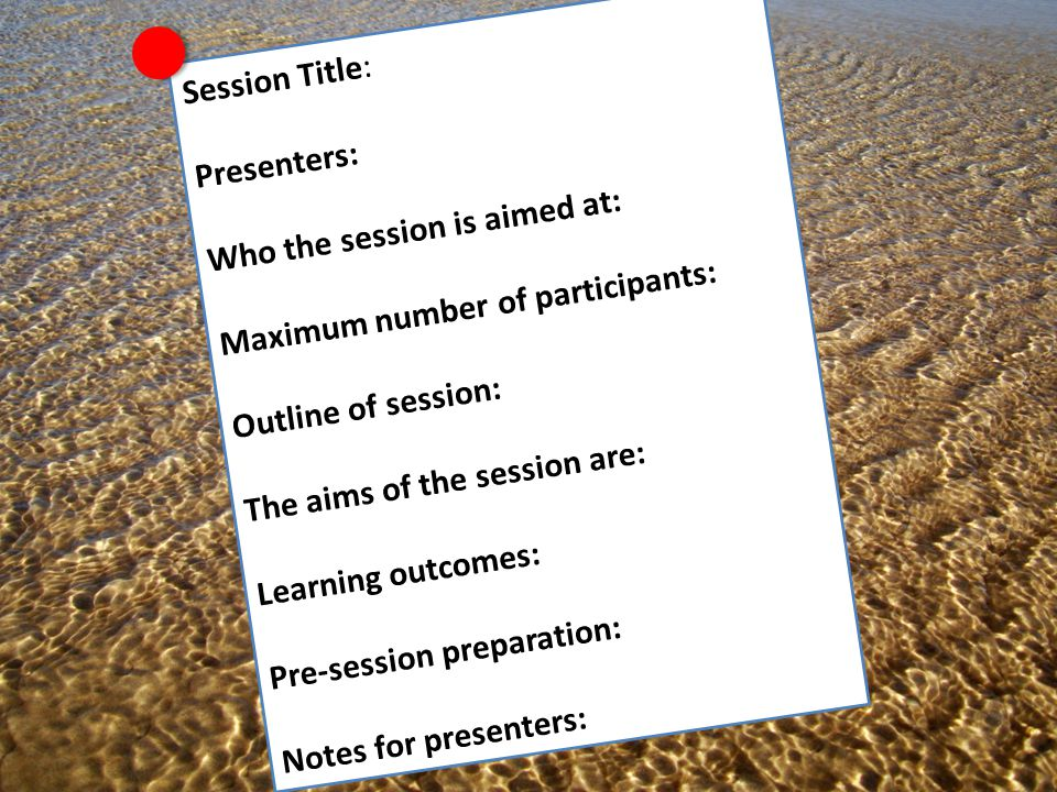 Session Title: Presenters: Who the session is aimed at: Maximum number of participants: Outline of session: The aims of the session are: Learning outcomes: Pre-session preparation: Notes for presenters: