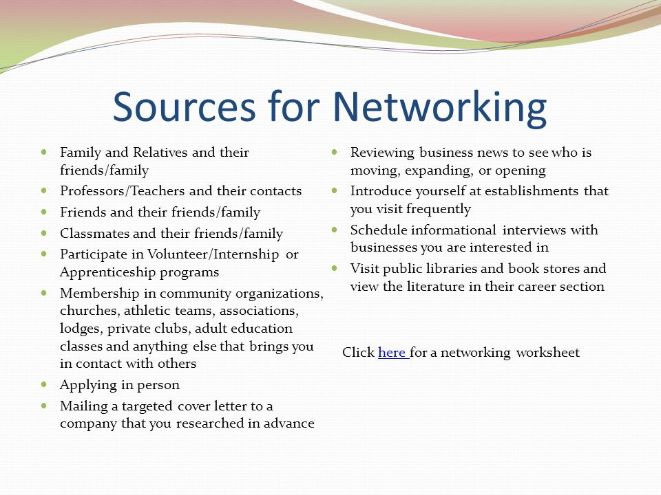 Sources for Networking Family and Relatives and their friends/family Professors/Teachers and their contacts Friends and their friends/family Classmate
