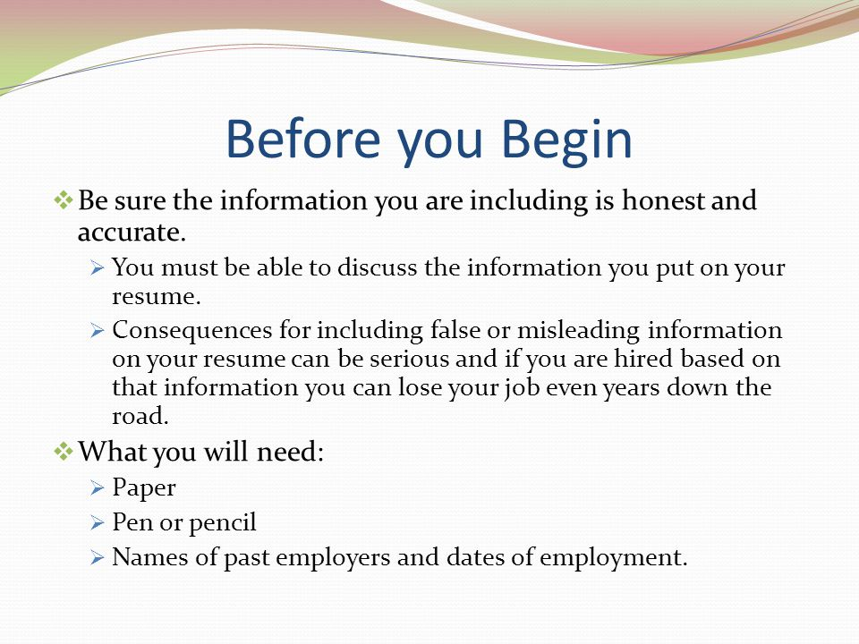 Before you Begin Be sure the information you are including is honest and accurate. You must be able to discuss the information you put on your resume.