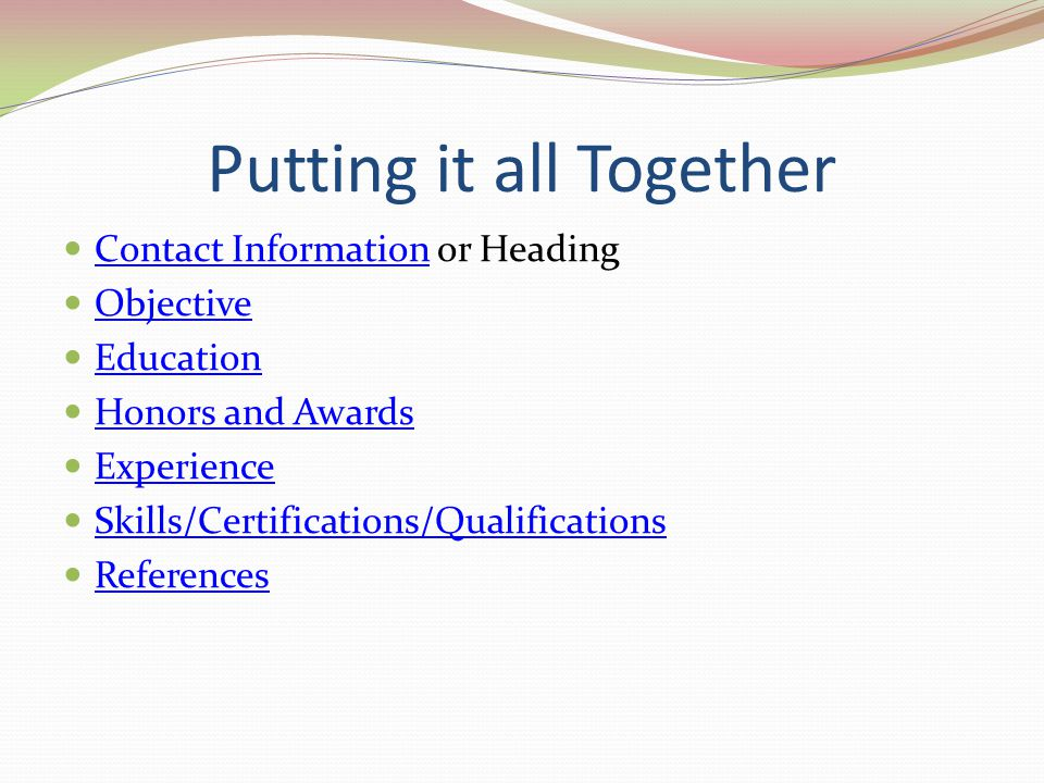 Putting it all Together Contact Information or Heading Contact Information Objective Education Honors and Awards Experience Skills/Certifications/Qual
