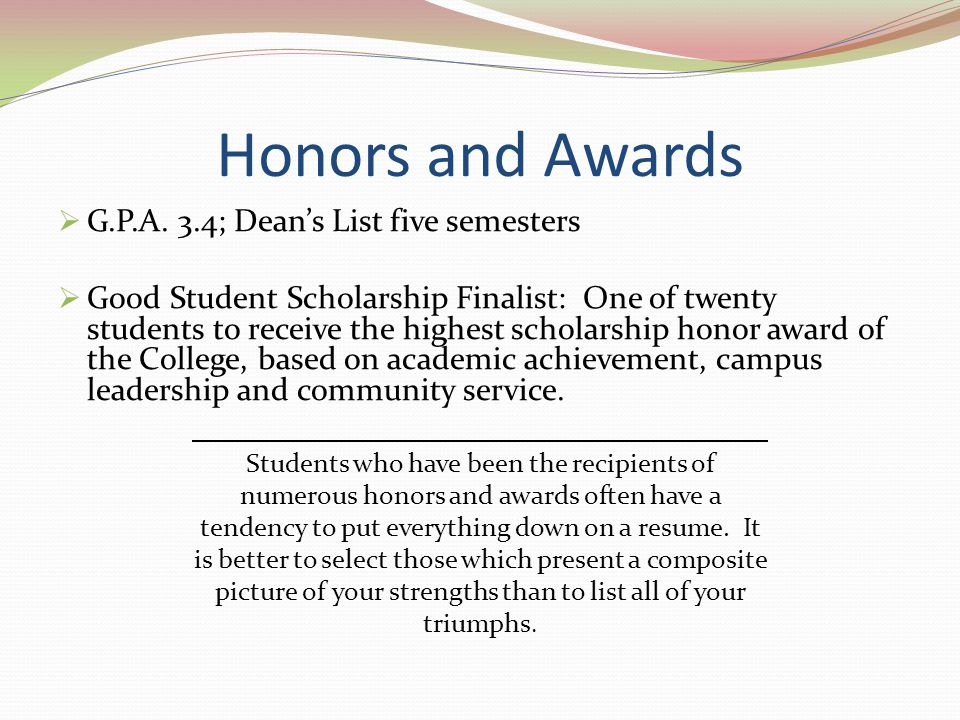 Honors and Awards G.P.A. 3.4; Deans List five semesters Good Student Scholarship Finalist: One of twenty students to receive the highest scholarship h