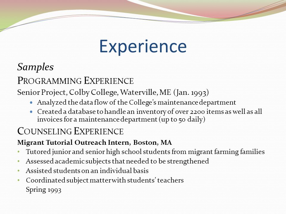 Experience Samples P ROGRAMMING E XPERIENCE Senior Project, Colby College, Waterville, ME (Jan. 1993) Analyzed the data flow of the Colleges maintenan