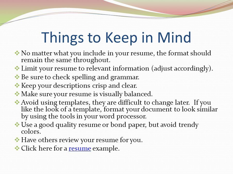 Things to Keep in Mind No matter what you include in your resume, the format should remain the same throughout. Limit your resume to relevant informat