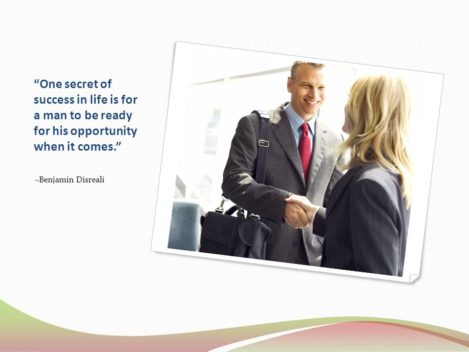 One secret of success in life is for a man to be ready for his opportunity when it comes. ~Benjamin Disreali