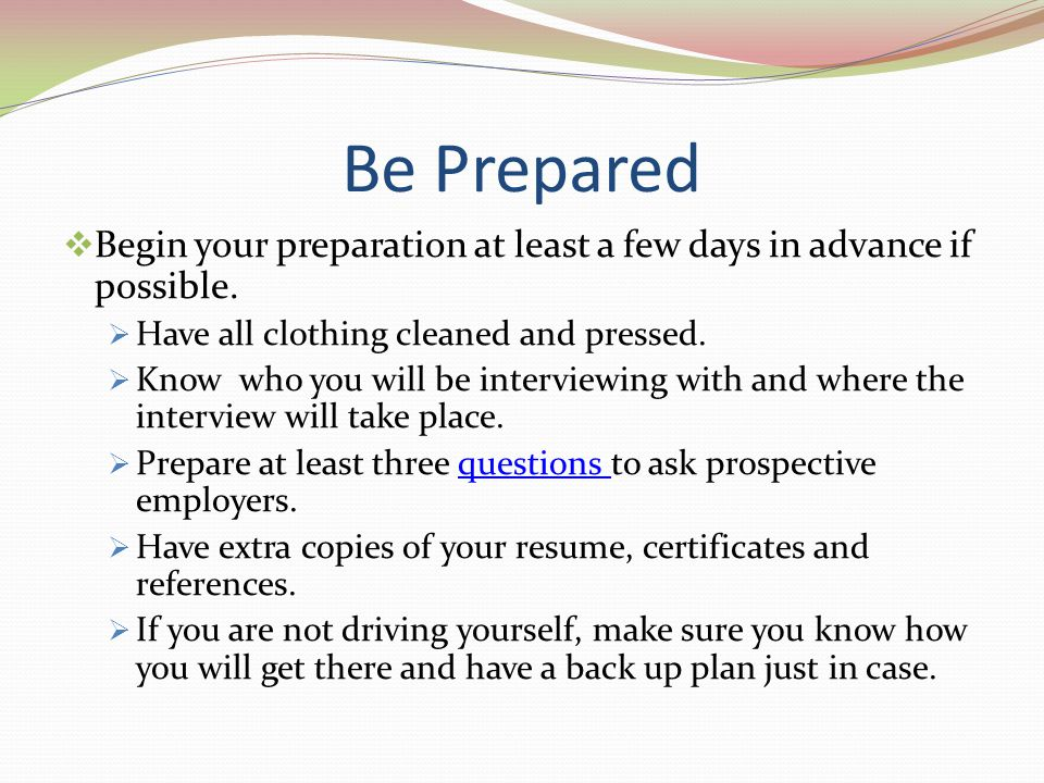 Be Prepared Begin your preparation at least a few days in advance if possible. Have all clothing cleaned and pressed. Know who you will be interviewin