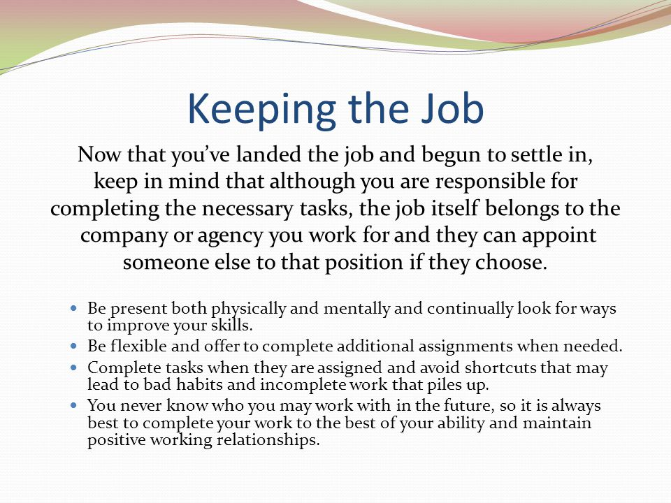 Keeping the Job Now that youve landed the job and begun to settle in, keep in mind that although you are responsible for completing the necessary task