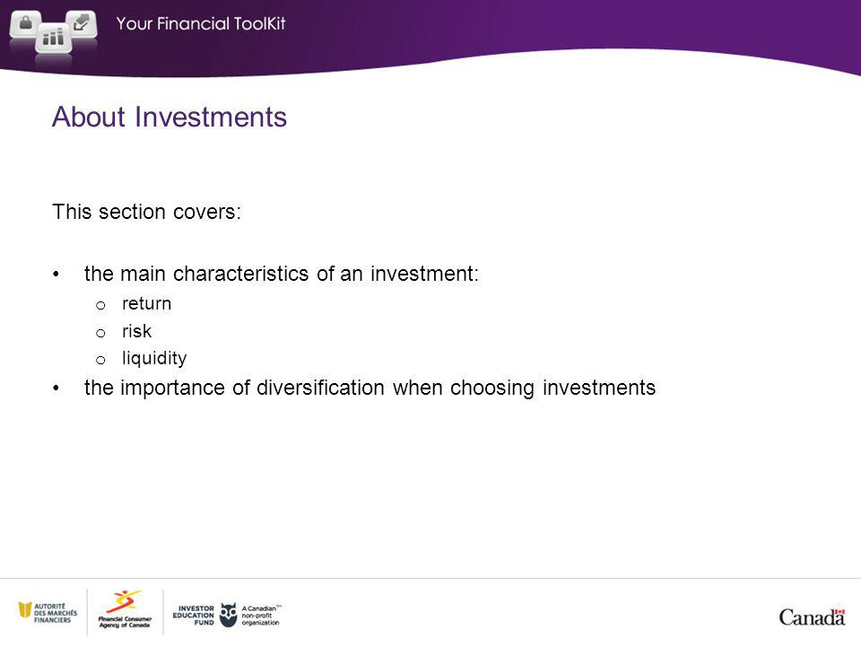 This section covers: the main characteristics of an investment: o return o risk o liquidity the importance of diversification when choosing investments