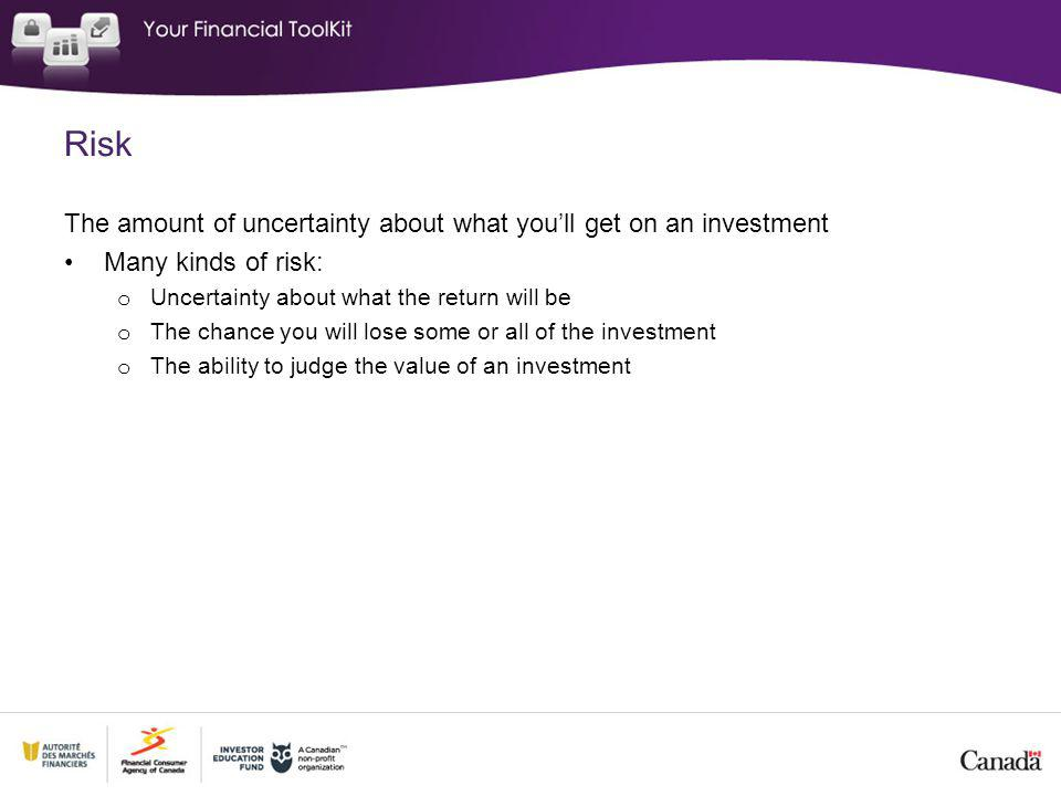 Risk The amount of uncertainty about what youll get on an investment Many kinds of risk: o Uncertainty about what the return will be o The chance you will lose some or all of the investment o The ability to judge the value of an investment