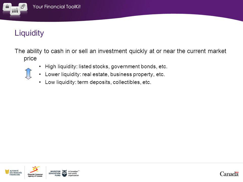 Liquidity The ability to cash in or sell an investment quickly at or near the current market price High liquidity: listed stocks, government bonds, etc.