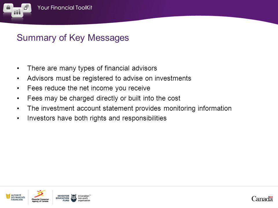 Summary of Key Messages There are many types of financial advisors Advisors must be registered to advise on investments Fees reduce the net income you receive Fees may be charged directly or built into the cost The investment account statement provides monitoring information Investors have both rights and responsibilities