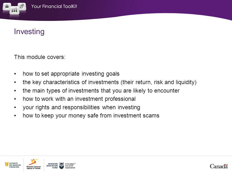 Investing This module covers: how to set appropriate investing goals the key characteristics of investments (their return, risk and liquidity) the main types of investments that you are likely to encounter how to work with an investment professional your rights and responsibilities when investing how to keep your money safe from investment scams