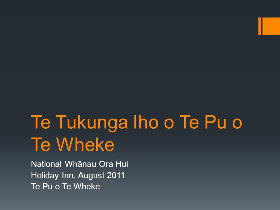 Te Tukunga Iho o Te Pu o Te Wheke National Whānau Ora Hui Holiday Inn, August 2011 Te Pu o Te Wheke