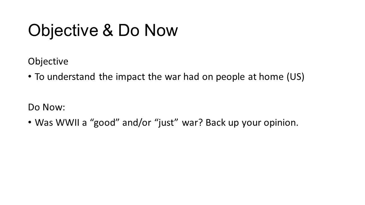 Objective & Do Now Objective To understand the impact the war had on people at home (US) Do Now: Was WWII a good and/or just war.