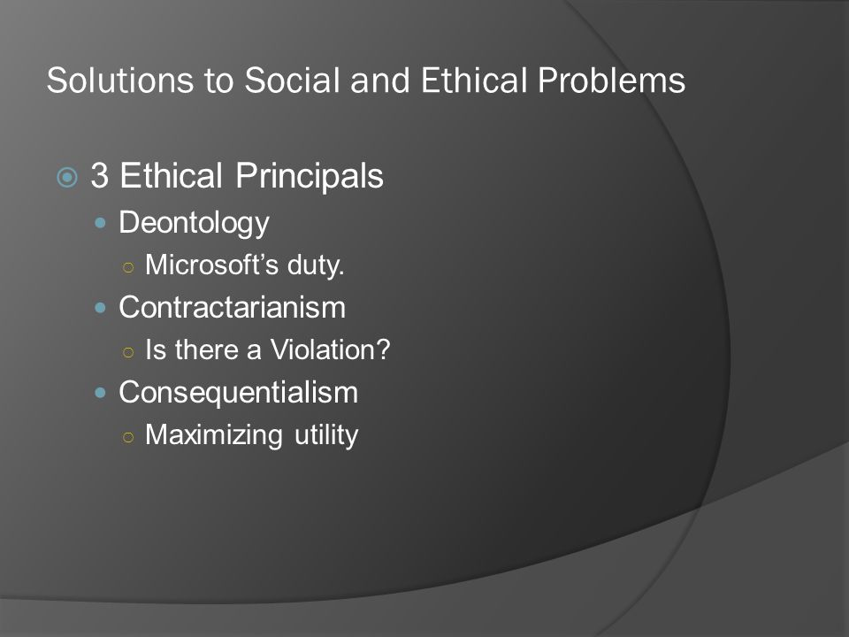 Solutions to Social and Ethical Problems 3 Ethical Principals Deontology Microsofts duty. Contractarianism Is there a Violation? Consequentialism Maxi