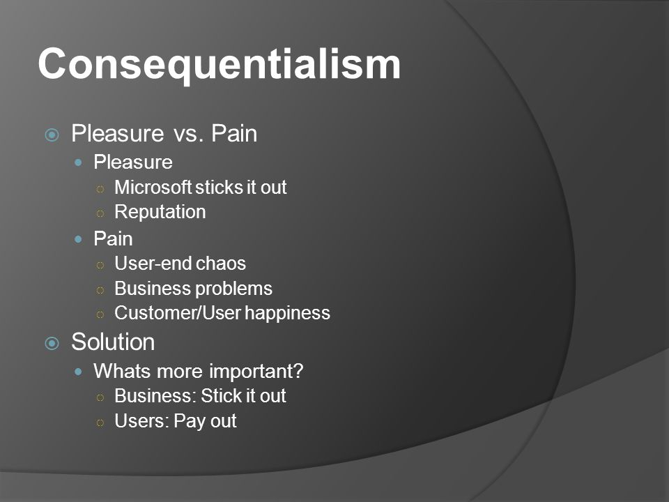 Consequentialism Pleasure vs. Pain Pleasure Microsoft sticks it out Reputation Pain User-end chaos Business problems Customer/User happiness Solution
