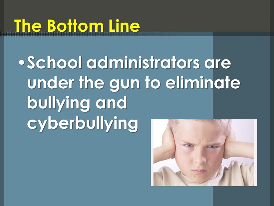 The Bottom Line School administrators are under the gun to eliminate bullying and cyberbullying School administrators are under the gun to eliminate b