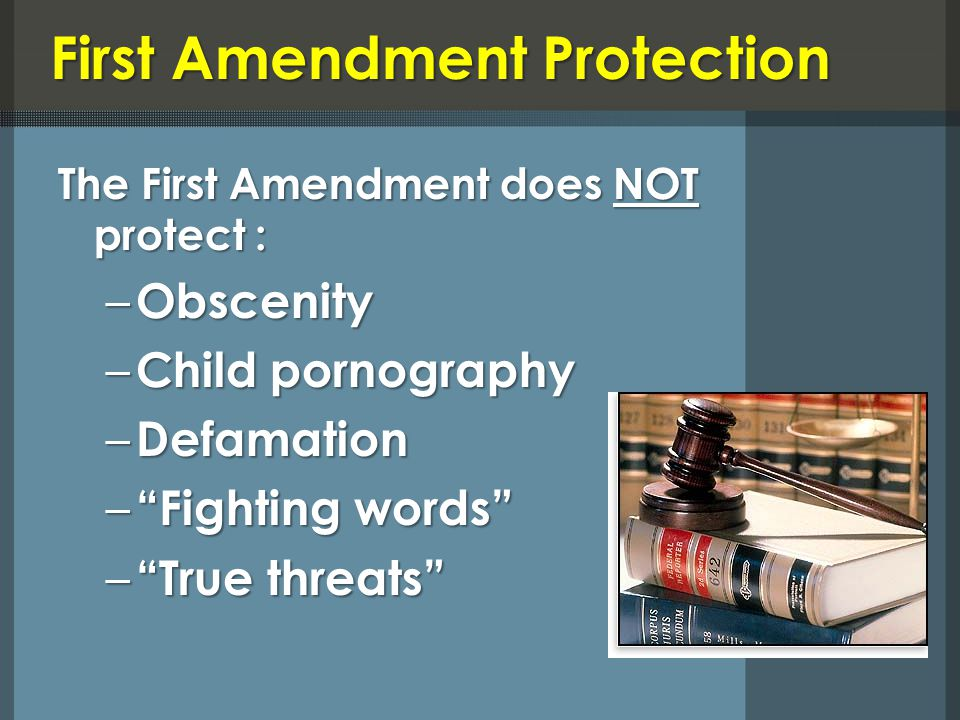 First Amendment Protection The First Amendment does NOT protect : – Obscenity – Child pornography – Defamation – Fighting words – True threats