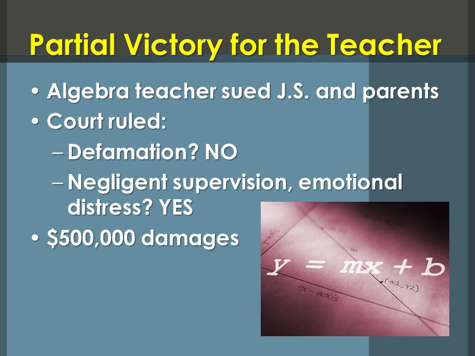 Partial Victory for the Teacher Algebra teacher sued J.S. and parents Algebra teacher sued J.S. and parents Court ruled: Court ruled: – Defamation? NO