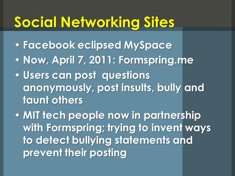 Social Networking Sites Social Networking Sites Facebook eclipsed MySpace Facebook eclipsed MySpace Now, April 7, 2011: Formspring.me Now, April 7, 20