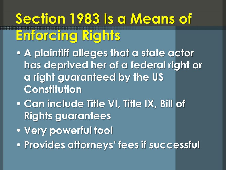 Section 1983 Is a Means of Enforcing Rights A plaintiff alleges that a state actor has deprived her of a federal right or a right guaranteed by the US