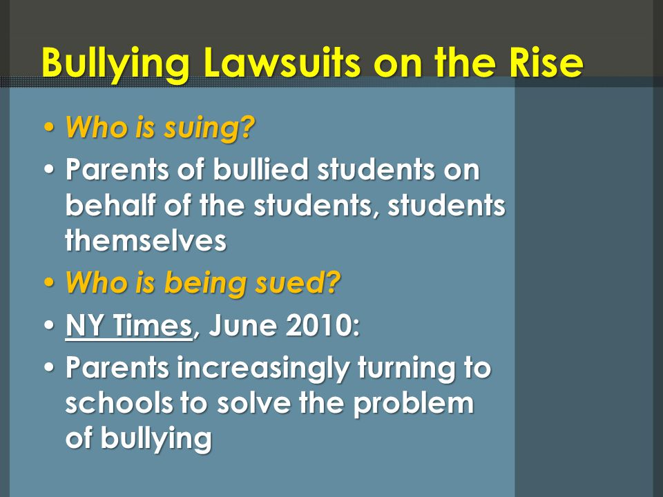 Bullying Lawsuits on the Rise Who is suing? Who is suing? Parents of bullied students on behalf of the students, students themselves Parents of bullie