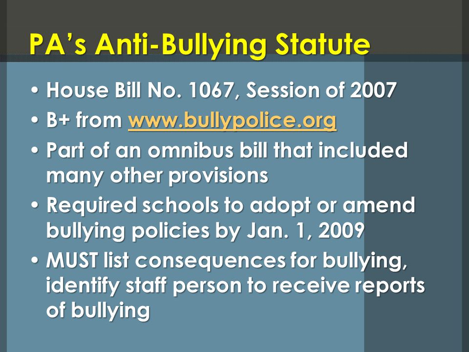 PAs Anti-Bullying Statute House Bill No. 1067, Session of 2007 House Bill No. 1067, Session of 2007 B+ from www.bullypolice.org B+ from www.bullypolic