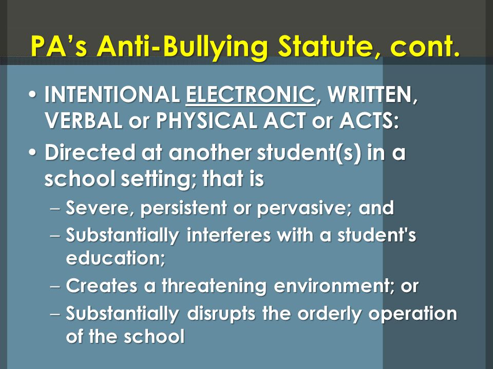 PAs Anti-Bullying Statute, cont. INTENTIONAL ELECTRONIC, WRITTEN, VERBAL or PHYSICAL ACT or ACTS: INTENTIONAL ELECTRONIC, WRITTEN, VERBAL or PHYSICAL