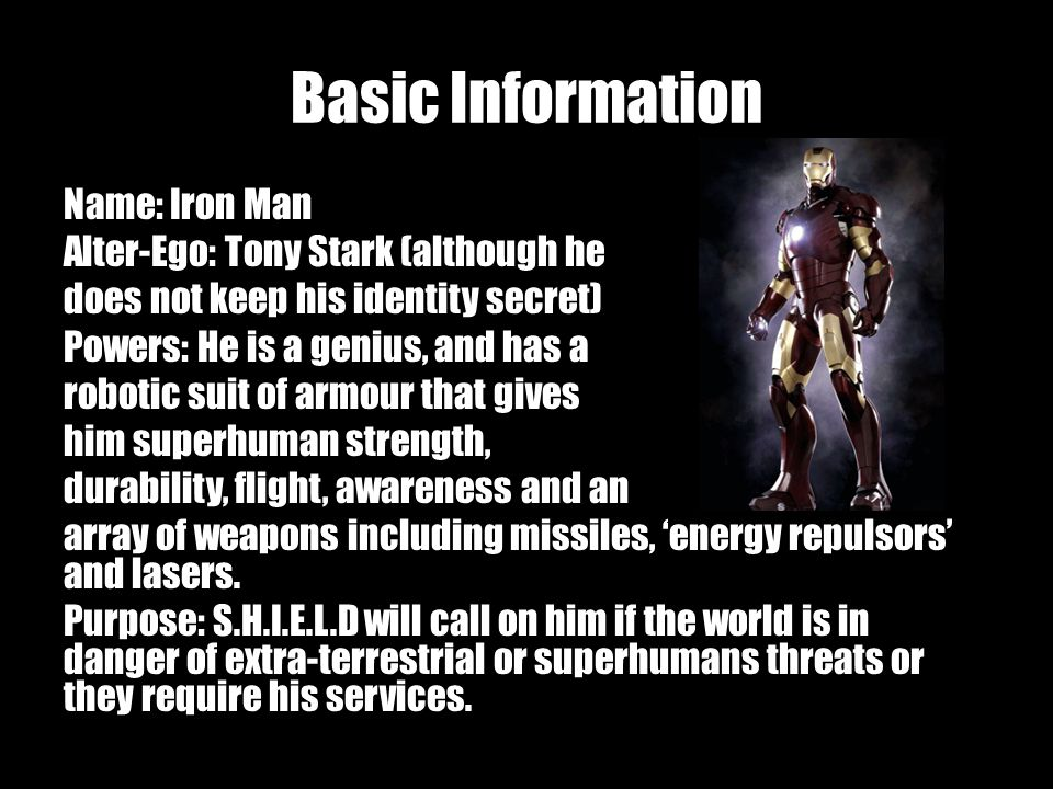 Basic Information Name: Iron Man Alter-Ego: Tony Stark (although he does not keep his identity secret) Powers: He is a genius, and has a robotic suit of armour that gives him superhuman strength, durability, flight, awareness and an array of weapons including missiles, energy repulsors and lasers.