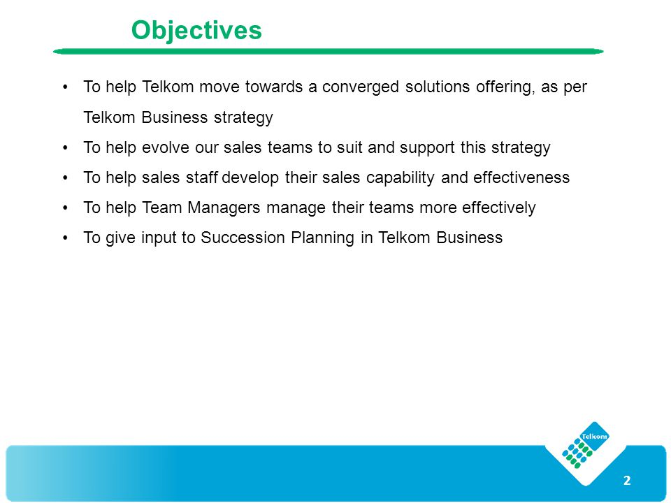 2 Objectives To help Telkom move towards a converged solutions offering, as per Telkom Business strategy To help evolve our sales teams to suit and su
