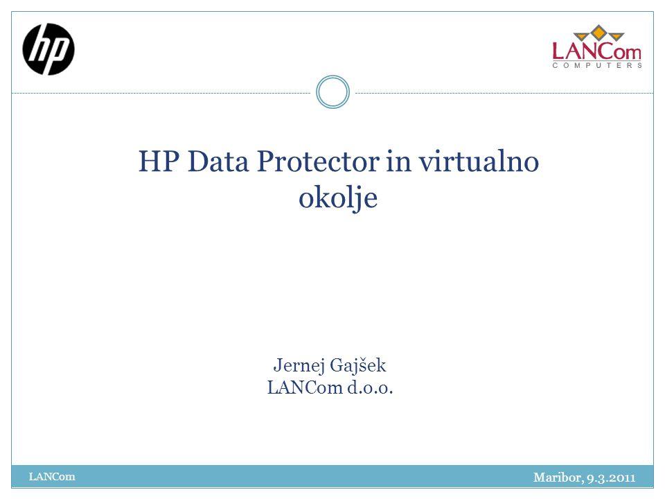 Jernej Gajšek LANCom d.o.o. HP Data Protector in virtualno okolje LANCom Maribor, 9.3.2011