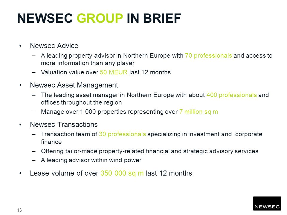 NEWSEC GROUP IN BRIEF Newsec Advice –A leading property advisor in Northern Europe with 70 professionals and access to more information than any player –Valuation value over 50 MEUR last 12 months Newsec Asset Management –The leading asset manager in Northern Europe with about 400 professionals and offices throughout the region –Manage over properties representing over 7 million sq m Newsec Transactions –Transaction team of 30 professionals specializing in investment and corporate finance –Offering tailor-made property-related financial and strategic advisory services –A leading advisor within wind power Lease volume of over sq m last 12 months 16