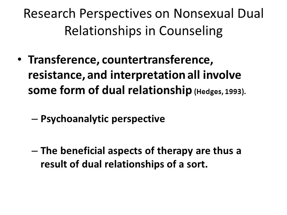 Research Perspectives on Nonsexual Dual Relationships in Counseling Dual relationships are subtle and complex. Tom (1993) – Simplistic solutions are n