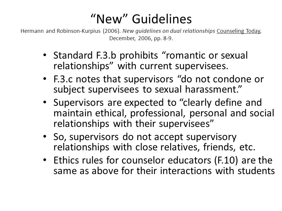 New Guidelines Hermann and Robinson-Kurpius (2006). New guidelines on dual relationships Counseling Today, December, 2006, pp. 8-9. Standard A.5.c not