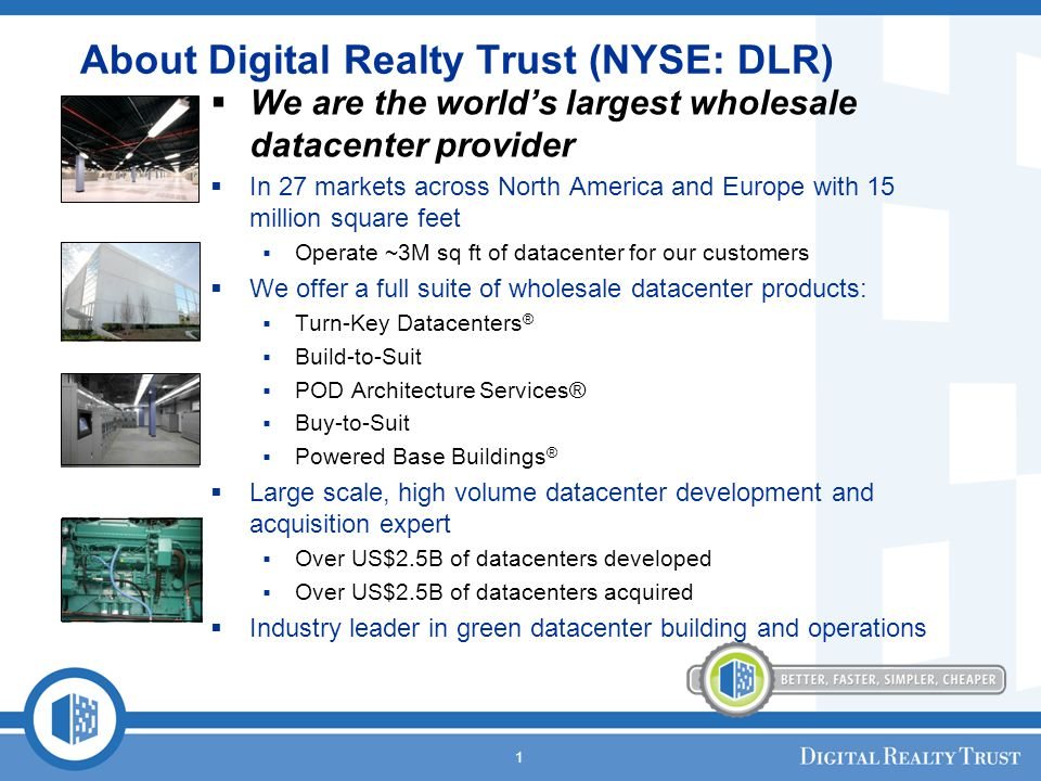 1 About Digital Realty Trust (NYSE: DLR) We are the worlds largest wholesale datacenter provider In 27 markets across North America and Europe with 15 million square feet Operate ~3M sq ft of datacenter for our customers We offer a full suite of wholesale datacenter products: Turn-Key Datacenters ® Build-to-Suit POD Architecture Services® Buy-to-Suit Powered Base Buildings ® Large scale, high volume datacenter development and acquisition expert Over US$2.5B of datacenters developed Over US$2.5B of datacenters acquired Industry leader in green datacenter building and operations