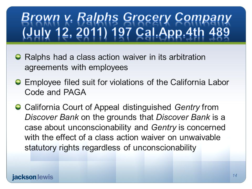 Ralphs had a class action waiver in its arbitration agreements with employees Employee filed suit for violations of the California Labor Code and PAGA California Court of Appeal distinguished Gentry from Discover Bank on the grounds that Discover Bank is a case about unconscionability and Gentry is concerned with the effect of a class action waiver on unwaivable statutory rights regardless of unconscionability 14