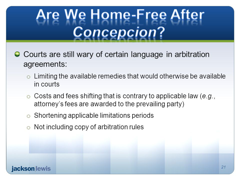 Courts are still wary of certain language in arbitration agreements: o Limiting the available remedies that would otherwise be available in courts o Costs and fees shifting that is contrary to applicable law (e.g., attorneys fees are awarded to the prevailing party) o Shortening applicable limitations periods o Not including copy of arbitration rules 21