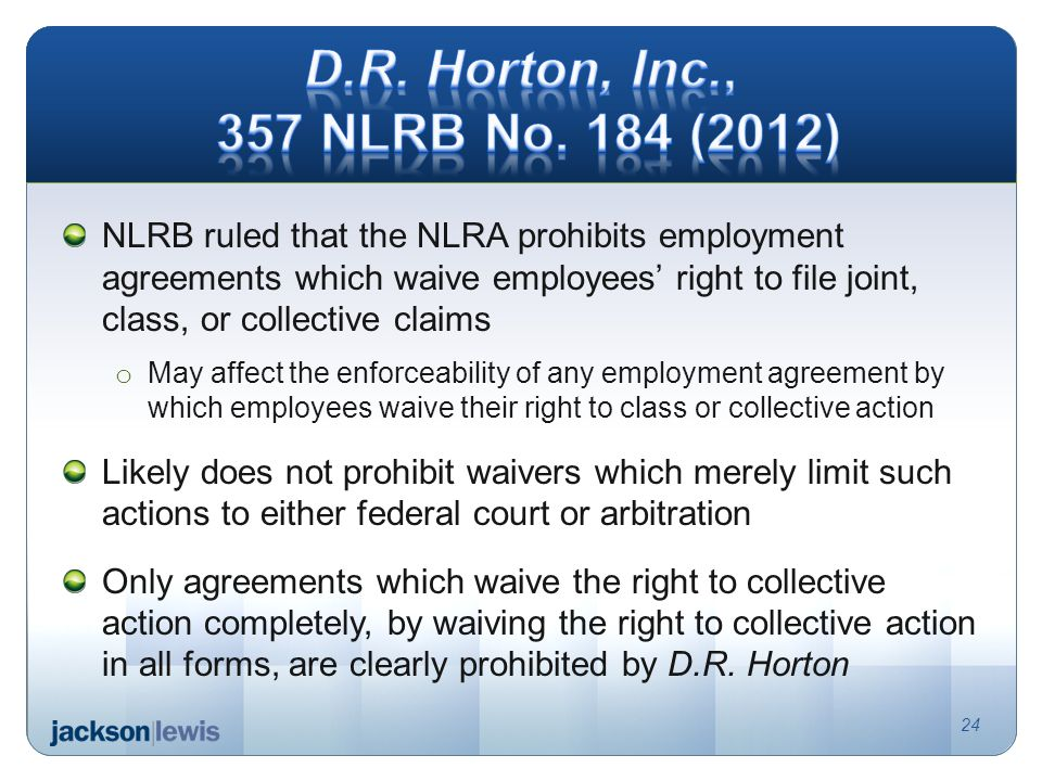 NLRB ruled that the NLRA prohibits employment agreements which waive employees right to file joint, class, or collective claims o May affect the enforceability of any employment agreement by which employees waive their right to class or collective action Likely does not prohibit waivers which merely limit such actions to either federal court or arbitration Only agreements which waive the right to collective action completely, by waiving the right to collective action in all forms, are clearly prohibited by D.R.