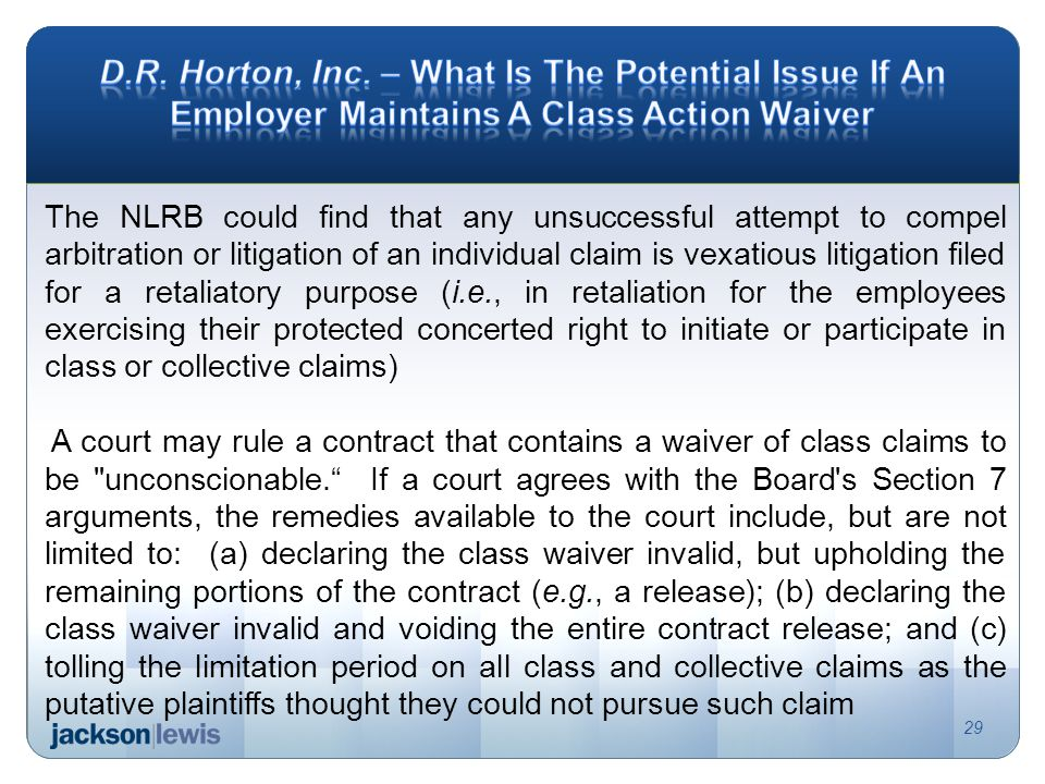 The NLRB could find that any unsuccessful attempt to compel arbitration or litigation of an individual claim is vexatious litigation filed for a retaliatory purpose (i.e., in retaliation for the employees exercising their protected concerted right to initiate or participate in class or collective claims) A court may rule a contract that contains a waiver of class claims to be unconscionable.