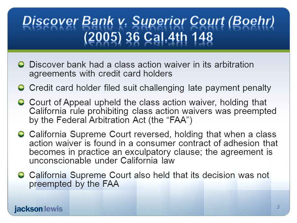 Discover bank had a class action waiver in its arbitration agreements with credit card holders Credit card holder filed suit challenging late payment penalty Court of Appeal upheld the class action waiver, holding that California rule prohibiting class action waivers was preempted by the Federal Arbitration Act (the FAA) California Supreme Court reversed, holding that when a class action waiver is found in a consumer contract of adhesion that becomes in practice an exculpatory clause; the agreement is unconscionable under California law California Supreme Court also held that its decision was not preempted by the FAA 3
